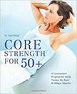 Core Strength for 50+ : A Customized Program for Safely Toning Ab, Back, and Oblique Muscles<br />