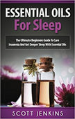 Essential Oils For Sleep : The Ultimate Beginners Guide To Cure Insomnia With The Use Of Essential Oils<br />