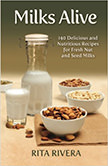 Milks Alive : 140 Delicious and Nutritions Recipes for Fresh Nut and Seed Milks<br />