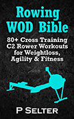 Rowing WOD Bible : 80+ Cross Training Rower Workouts for Weight Loss, Agility and Fitness<br />