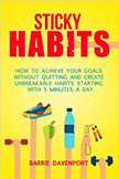 Sticky Habits : How to Achieve Your Goals without Quitting and Create Unbreakable Habits.<br />