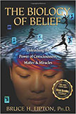 The Biology of Belief : Unleashing the Power of Consciousness, Matter, &amp; Miracles<br />