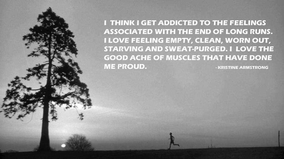 Image result for I think I get addicted to the feelings associated with the end of a long run. I love feeling empty, clean, worn out, and sweat-purged. I love that good ache of the muscles that have done me proud.